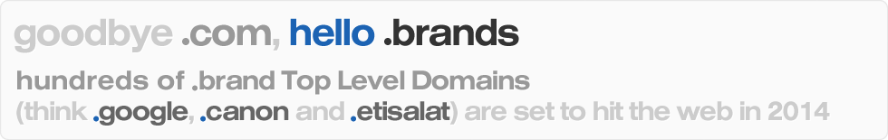 goodbye .com, hello .brands - hundreds of .brand Top Level Domains (think .google, .canon and .etisalat) are set to hit the web in 2014